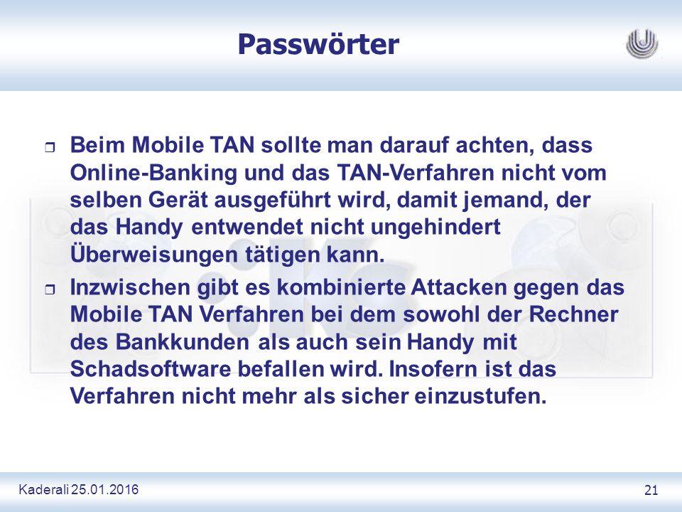 Kaderali 25.01.2016 21 Passwörter r Beim Mobile TAN sollte man darauf achten, dass Online-Banking und das TAN-Verfahren nicht vom selben Gerät ausgeführt wird, damit jemand, der das Handy entwendet nicht ungehindert Überweisungen tätigen kann.