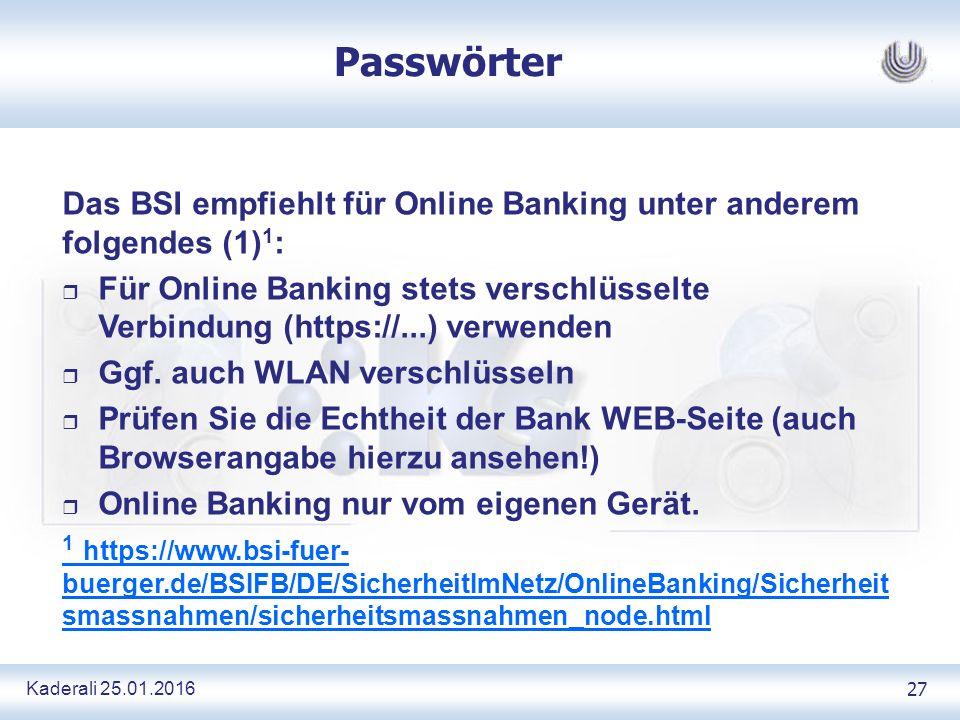 Kaderali 25.01.2016 27 Passwörter Das BSI empfiehlt für Online Banking unter anderem folgendes (1) 1 : r Für Online Banking stets verschlüsselte Verbindung (https://...) verwenden r Ggf.
