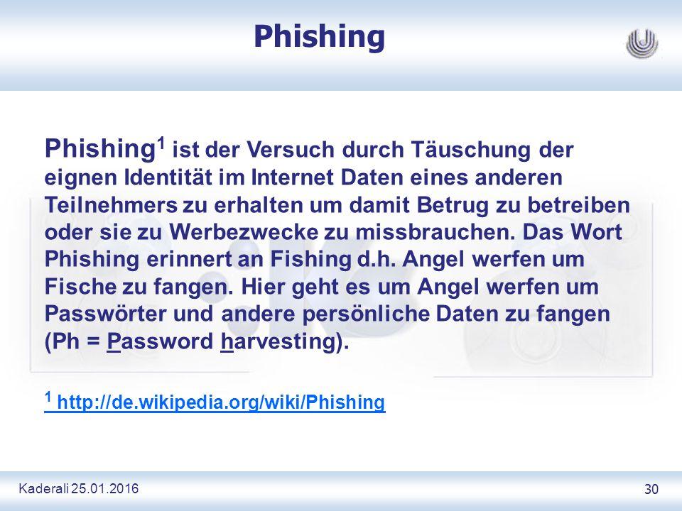 Kaderali 25.01.2016 30 Phishing Phishing 1 ist der Versuch durch Täuschung der eignen Identität im Internet Daten eines anderen Teilnehmers zu erhalten um damit Betrug zu betreiben oder sie zu Werbezwecke zu missbrauchen.