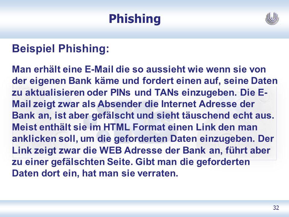 32 Phishing Beispiel Phishing: Man erhält eine E-Mail die so aussieht wie wenn sie von der eigenen Bank käme und fordert einen auf, seine Daten zu aktualisieren oder PINs und TANs einzugeben.