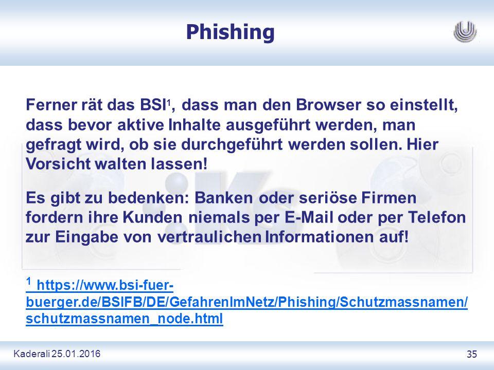 Kaderali 25.01.2016 35 Phishing Ferner rät das BSI 1, dass man den Browser so einstellt, dass bevor aktive Inhalte ausgeführt werden, man gefragt wird, ob sie durchgeführt werden sollen.