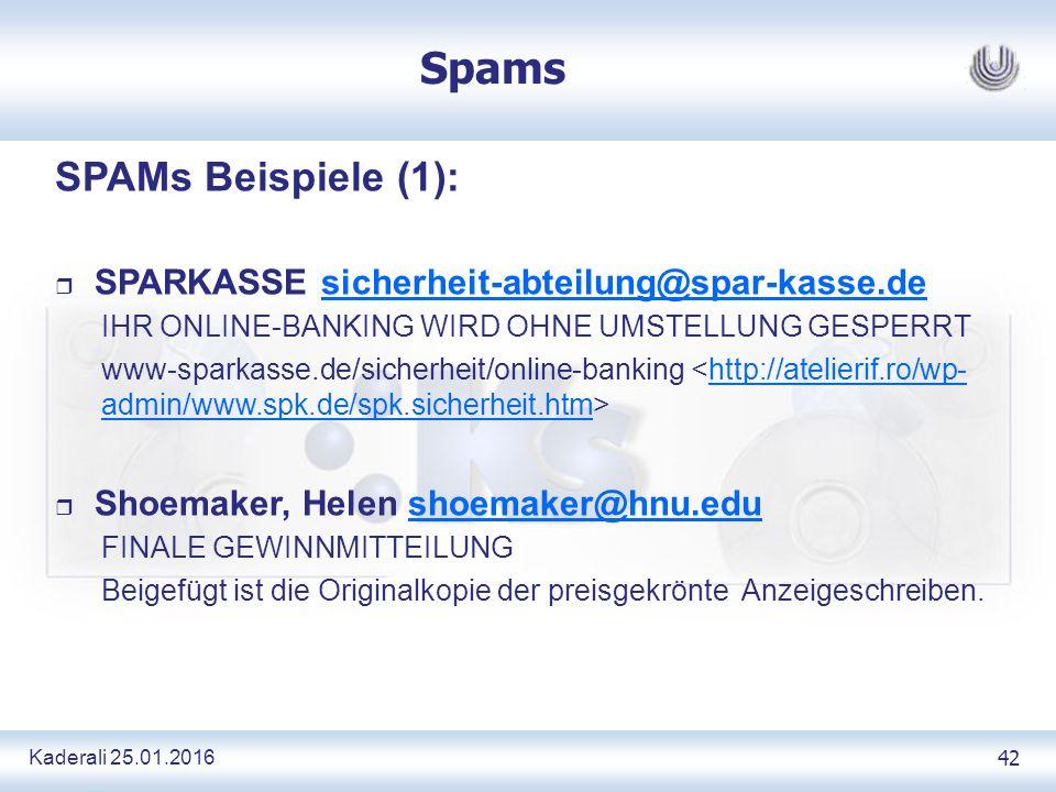 Kaderali 25.01.2016 42 Spams SPAMs Beispiele (1): r SPARKASSE sicherheit-abteilung@spar-kasse.desicherheit-abteilung@spar-kasse.de IHR ONLINE-BANKING WIRD OHNE UMSTELLUNG GESPERRT www-sparkasse.de/sicherheit/online-banking http://atelierif.ro/wp- admin/www.spk.de/spk.sicherheit.htm r Shoemaker, Helen shoemaker@hnu.edushoemaker@hnu.edu FINALE GEWINNMITTEILUNG Beigefügt ist die Originalkopie der preisgekrönte Anzeigeschreiben.