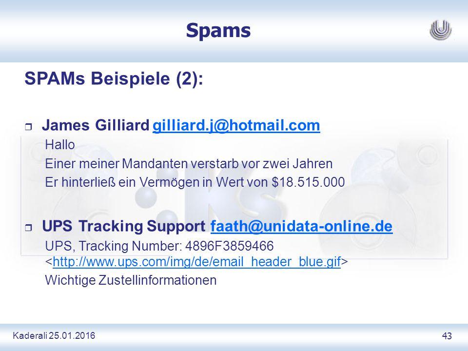 Kaderali 25.01.2016 43 Spams SPAMs Beispiele (2): r James Gilliard gilliard.j@hotmail.comgilliard.j@hotmail.com Hallo Einer meiner Mandanten verstarb vor zwei Jahren Er hinterließ ein Vermögen in Wert von $18.515.000 r UPS Tracking Support faath@unidata-online.defaath@unidata-online.de UPS, Tracking Number: 4896F3859466 http://www.ups.com/img/de/email_header_blue.gif Wichtige Zustellinformationen
