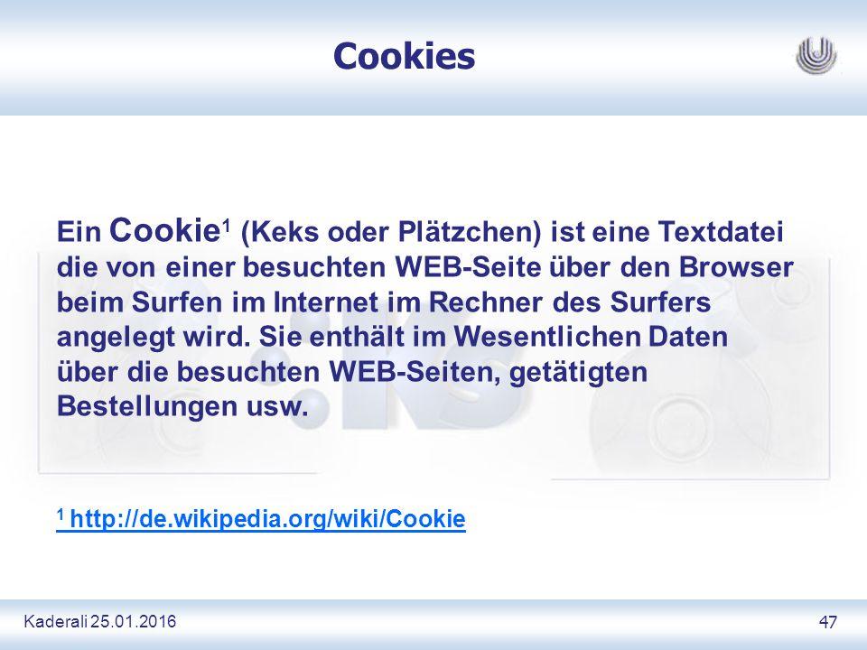Kaderali 25.01.2016 47 Cookies Ein Cookie 1 (Keks oder Plätzchen) ist eine Textdatei die von einer besuchten WEB-Seite über den Browser beim Surfen im Internet im Rechner des Surfers angelegt wird.