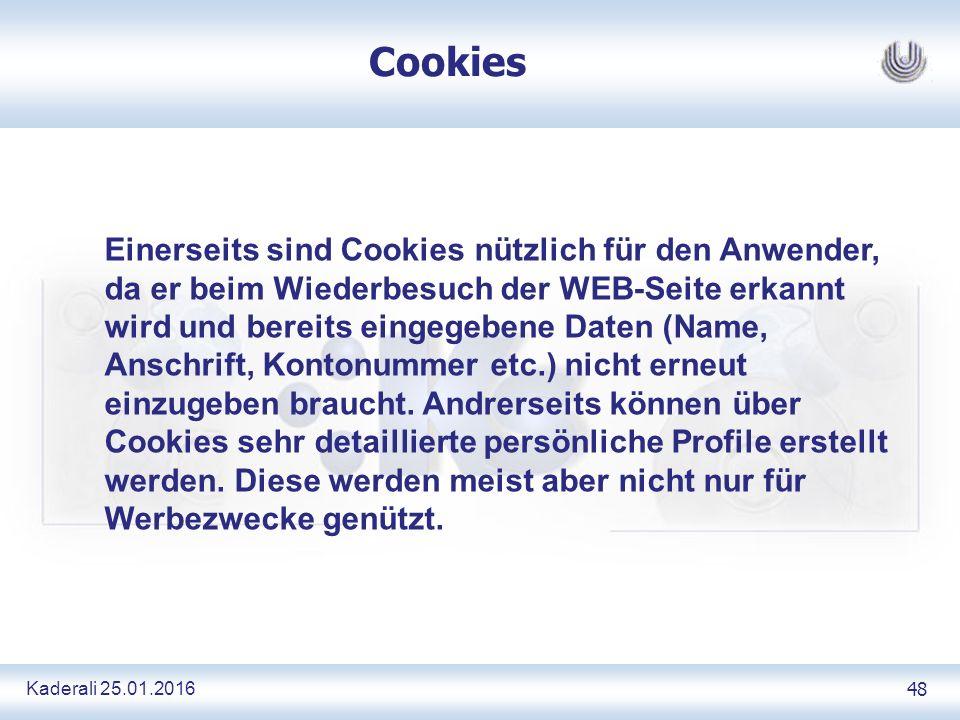 Kaderali 25.01.2016 48 Cookies Einerseits sind Cookies nützlich für den Anwender, da er beim Wiederbesuch der WEB-Seite erkannt wird und bereits eingegebene Daten (Name, Anschrift, Kontonummer etc.) nicht erneut einzugeben braucht.