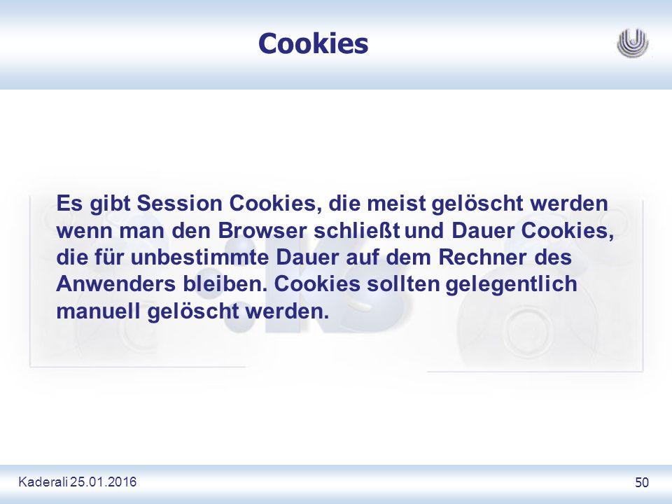 Kaderali 25.01.2016 50 Cookies Es gibt Session Cookies, die meist gelöscht werden wenn man den Browser schließt und Dauer Cookies, die für unbestimmte Dauer auf dem Rechner des Anwenders bleiben.