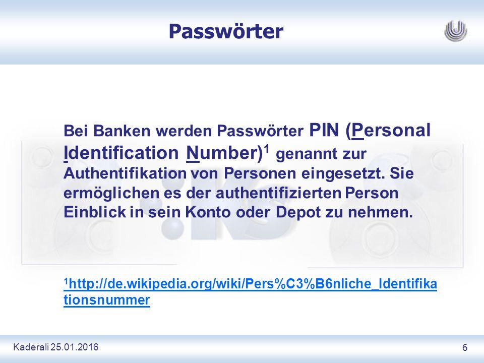 Kaderali 25.01.2016 6 Passwörter Bei Banken werden Passwörter PIN (Personal Identification Number) 1 genannt zur Authentifikation von Personen eingesetzt.