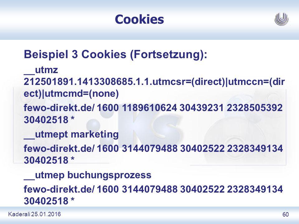 Kaderali 25.01.2016 60 Cookies Beispiel 3 Cookies (Fortsetzung): __utmz 212501891.1413308685.1.1.utmcsr=(direct)|utmccn=(dir ect)|utmcmd=(none) fewo-direkt.de/ 1600 1189610624 30439231 2328505392 30402518 * __utmept marketing fewo-direkt.de/ 1600 3144079488 30402522 2328349134 30402518 * __utmep buchungsprozess fewo-direkt.de/ 1600 3144079488 30402522 2328349134 30402518 *