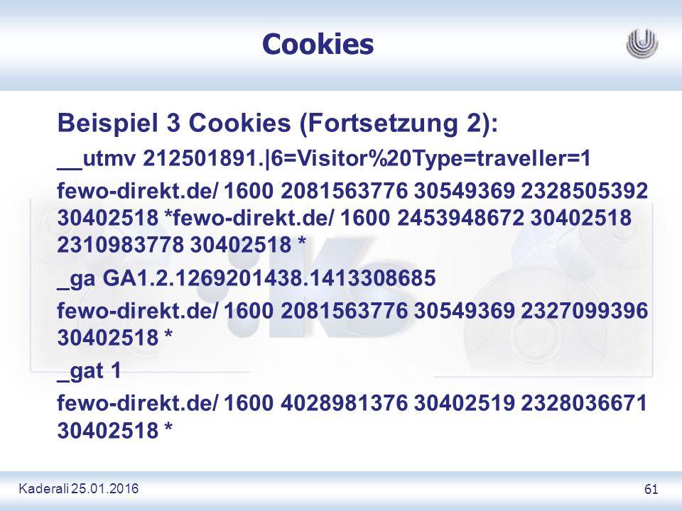 Kaderali 25.01.2016 61 Cookies Beispiel 3 Cookies (Fortsetzung 2): __utmv 212501891.|6=Visitor%20Type=traveller=1 fewo-direkt.de/ 1600 2081563776 30549369 2328505392 30402518 *fewo-direkt.de/ 1600 2453948672 30402518 2310983778 30402518 * _ga GA1.2.1269201438.1413308685 fewo-direkt.de/ 1600 2081563776 30549369 2327099396 30402518 * _gat 1 fewo-direkt.de/ 1600 4028981376 30402519 2328036671 30402518 *