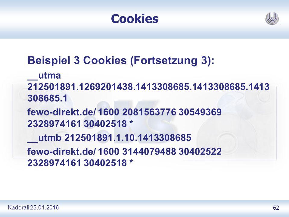 Kaderali 25.01.2016 62 Cookies Beispiel 3 Cookies (Fortsetzung 3): __utma 212501891.1269201438.1413308685.1413308685.1413 308685.1 fewo-direkt.de/ 1600 2081563776 30549369 2328974161 30402518 * __utmb 212501891.1.10.1413308685 fewo-direkt.de/ 1600 3144079488 30402522 2328974161 30402518 *