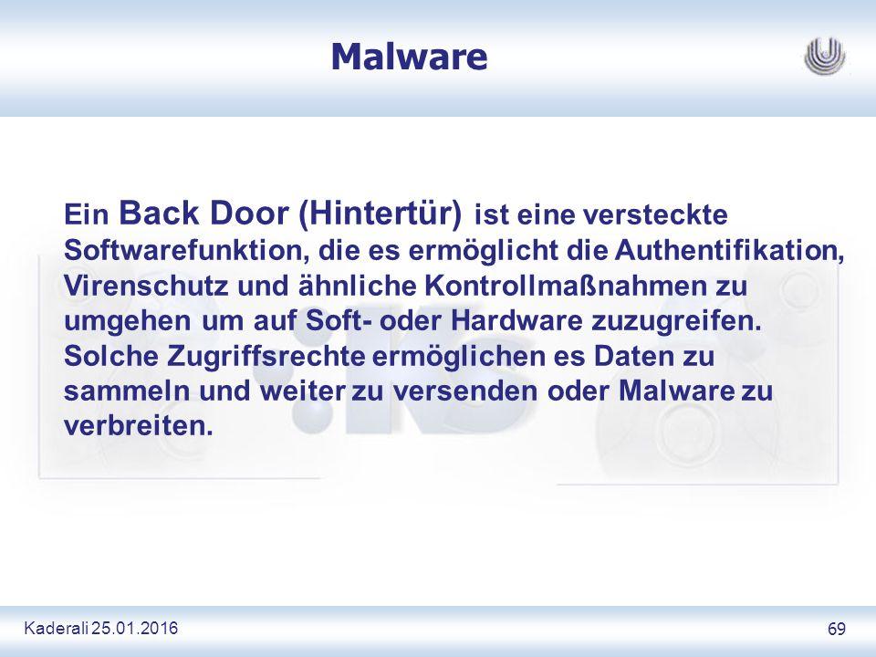 Kaderali 25.01.2016 69 Malware Ein Back Door (Hintertür) ist eine versteckte Softwarefunktion, die es ermöglicht die Authentifikation, Virenschutz und ähnliche Kontrollmaßnahmen zu umgehen um auf Soft- oder Hardware zuzugreifen.