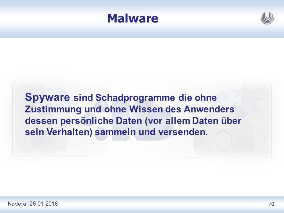 Kaderali 25.01.2016 70 Malware Spyware sind Schadprogramme die ohne Zustimmung und ohne Wissen des Anwenders dessen persönliche Daten (vor allem Daten über sein Verhalten) sammeln und versenden.