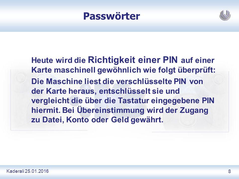 Kaderali 25.01.2016 8 Passwörter Heute wird die Richtigkeit einer PIN auf einer Karte maschinell gewöhnlich wie folgt überprüft: Die Maschine liest die verschlüsselte PIN von der Karte heraus, entschlüsselt sie und vergleicht die über die Tastatur eingegebene PIN hiermit.