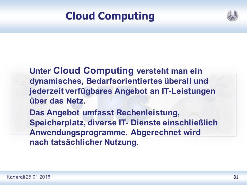 Kaderali 25.01.2016 81 Cloud Computing Unter Cloud Computing versteht man ein dynamisches, Bedarfsorientiertes überall und jederzeit verfügbares Angebot an IT-Leistungen über das Netz.