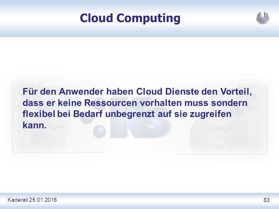 Kaderali 25.01.2016 83 Cloud Computing Für den Anwender haben Cloud Dienste den Vorteil, dass er keine Ressourcen vorhalten muss sondern flexibel bei Bedarf unbegrenzt auf sie zugreifen kann.