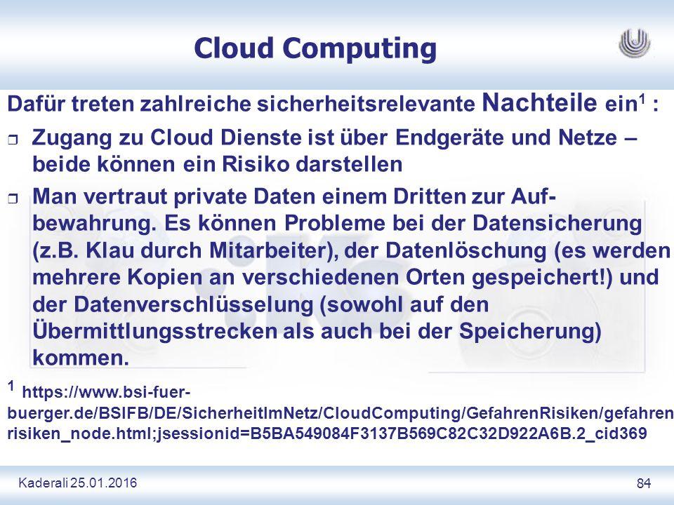 Kaderali 25.01.2016 84 Cloud Computing Dafür treten zahlreiche sicherheitsrelevante Nachteile ein 1 : r Zugang zu Cloud Dienste ist über Endgeräte und Netze – beide können ein Risiko darstellen r Man vertraut private Daten einem Dritten zur Auf- bewahrung.