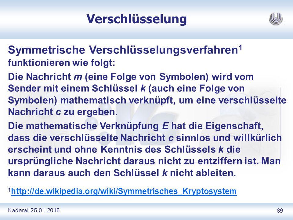 Kaderali 25.01.2016 89 Verschlüsselung Symmetrische Verschlüsselungsverfahren 1 funktionieren wie folgt: Die Nachricht m (eine Folge von Symbolen) wird vom Sender mit einem Schlüssel k (auch eine Folge von Symbolen) mathematisch verknüpft, um eine verschlüsselte Nachricht c zu ergeben.
