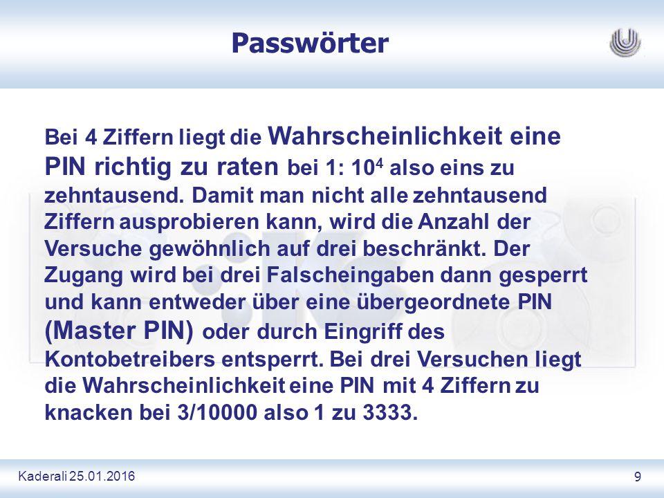 Kaderali 25.01.2016 9 Passwörter Bei 4 Ziffern liegt die Wahrscheinlichkeit eine PIN richtig zu raten bei 1: 10 4 also eins zu zehntausend.