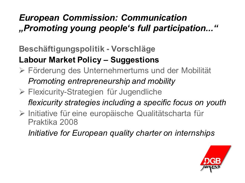 "European Commission: Communication ""Promoting young people's full participation... Beschäftigungspolitik - Vorschläge Labour Market Policy – Suggestions  Förderung des Unternehmertums und der Mobilität Promoting entrepreneurship and mobility  Flexicurity-Strategien für Jugendliche flexicurity strategies including a specific focus on youth  Initiative für eine europäische Qualitätscharta für Praktika 2008 Initiative for European quality charter on internships"