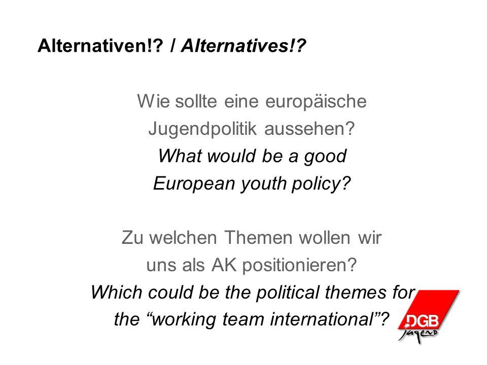 Alternativen!? / Alternatives!? Wie sollte eine europäische Jugendpolitik aussehen? What would be a good European youth policy? Zu welchen Themen woll