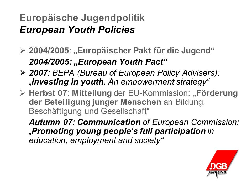 "Europäische Jugendpolitik European Youth Policies  2004/2005: ""Europäischer Pakt für die Jugend 2004/2005: ""European Youth Pact  2007: BEPA (Bureau of European Policy Advisers): ""Investing in youth."