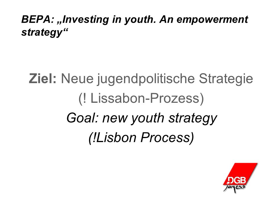 "BEPA: ""Investing in youth. An empowerment strategy"" Ziel: Neue jugendpolitische Strategie (! Lissabon-Prozess) Goal: new youth strategy (!Lisbon Proce"