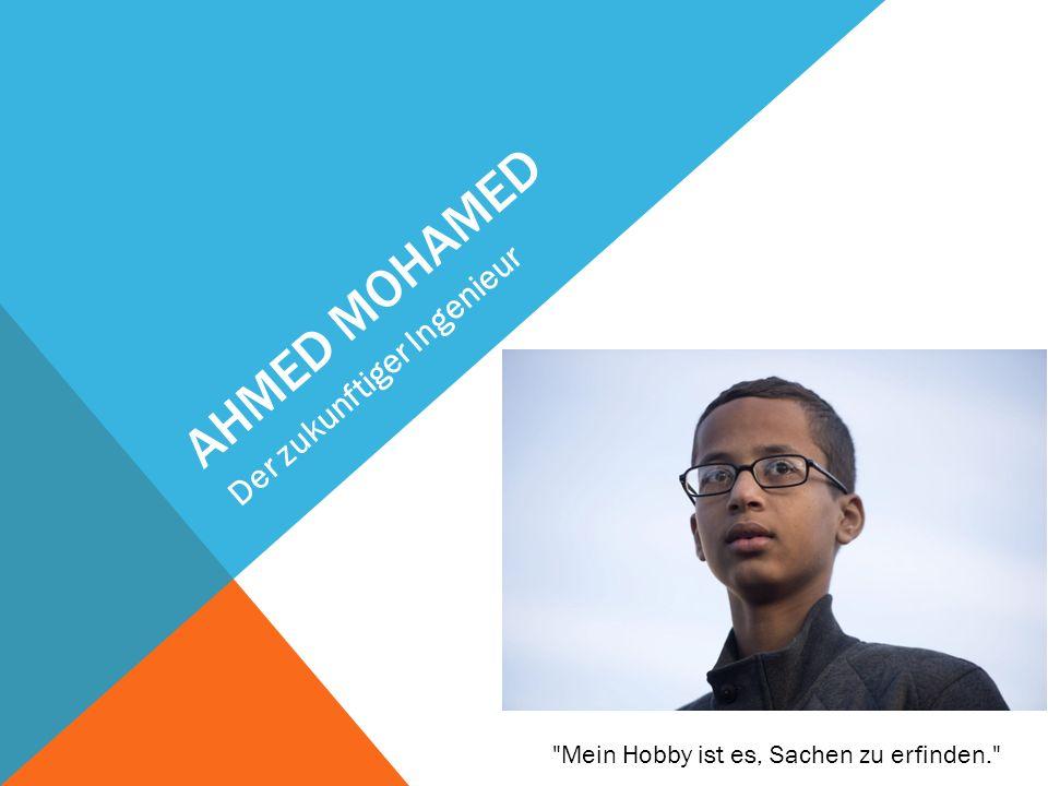 AHMED MOHAMED Der zukunftiger Ingenieur Mein Hobby ist es, Sachen zu erfinden.
