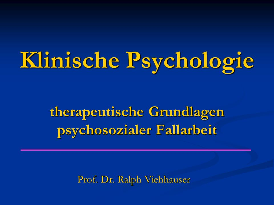 Klinische Psychologie therapeutische Grundlagen psychosozialer Fallarbeit Prof. Dr. Ralph Viehhauser