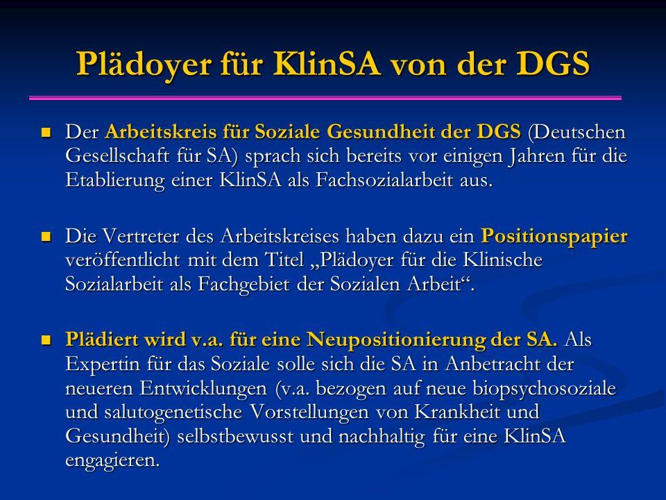 Pl ä doyer f ü r KlinSA von der DGS Der Arbeitskreis für Soziale Gesundheit der DGS (Deutschen Gesellschaft für SA) sprach sich bereits vor einigen Jahren für die Etablierung einer KlinSA als Fachsozialarbeit aus.