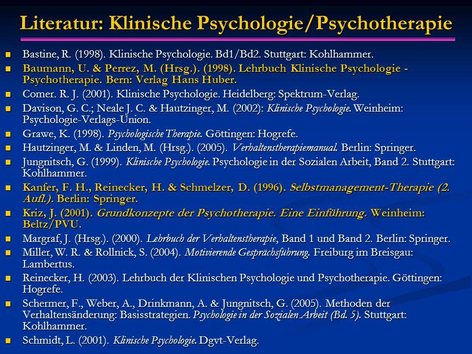 Literatur: Klinische Psychologie/Psychotherapie Bastine, R. (1998). Klinische Psychologie. Bd1/Bd2. Stuttgart: Kohlhammer. Bastine, R. (1998). Klinisc