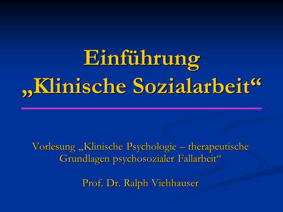 """Einführung """"Klinische Sozialarbeit"""" Vorlesung """"Klinische Psychologie – therapeutische Grundlagen psychosozialer Fallarbeit"""" Prof. Dr. Ralph Viehhauser"""