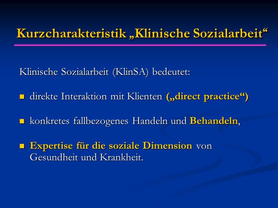 """Kurzcharakteristik """" Klinische Sozialarbeit Klinische Sozialarbeit (KlinSA) bedeutet: direkte Interaktion mit Klienten (""""direct practice ) direkte Interaktion mit Klienten (""""direct practice ) konkretes fallbezogenes Handeln und Behandeln, konkretes fallbezogenes Handeln und Behandeln, Expertise für die soziale Dimension von Gesundheit und Krankheit."""