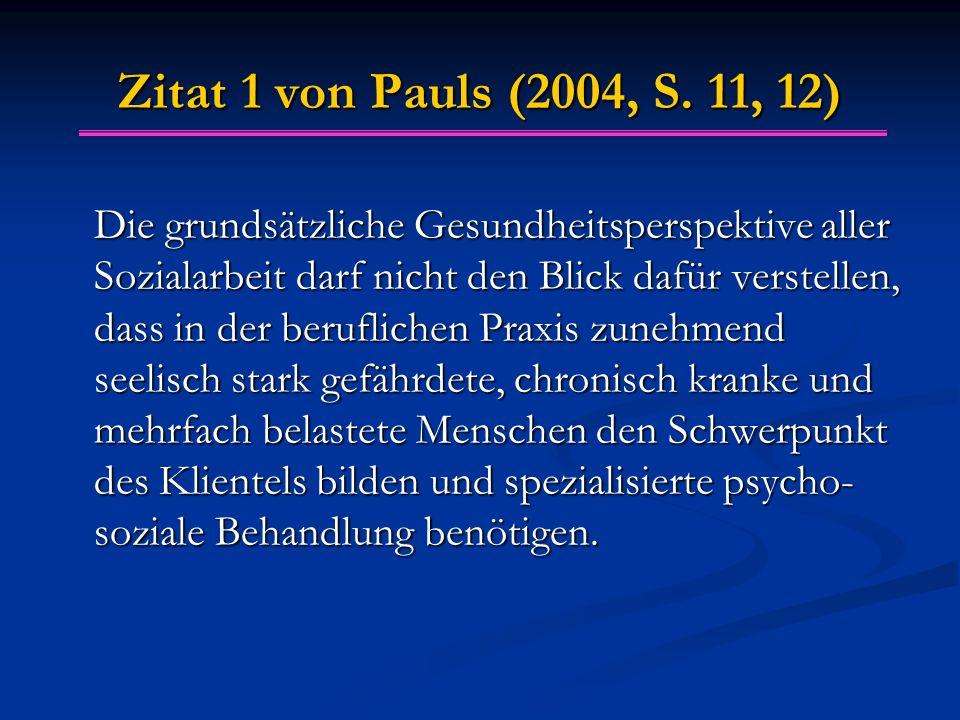 Zitat 1 von Pauls (2004, S. 11, 12) Die grundsätzliche Gesundheitsperspektive aller Sozialarbeit darf nicht den Blick dafür verstellen, dass in der be