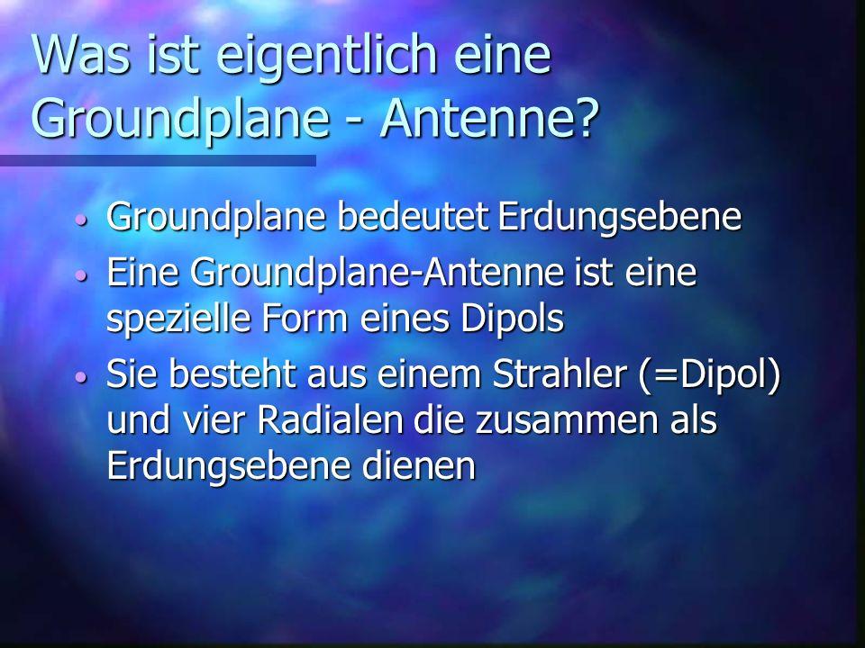 Was ist eigentlich eine Groundplane - Antenne? Groundplane bedeutet Erdungsebene Groundplane bedeutet Erdungsebene Eine Groundplane-Antenne ist eine s