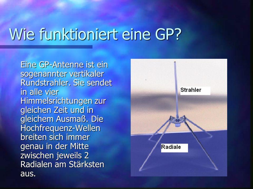 Wie funktioniert eine GP? Eine GP-Antenne ist ein sogenannter vertikaler Rundstrahler. Sie sendet in alle vier Himmelsrichtungen zur gleichen Zeit und