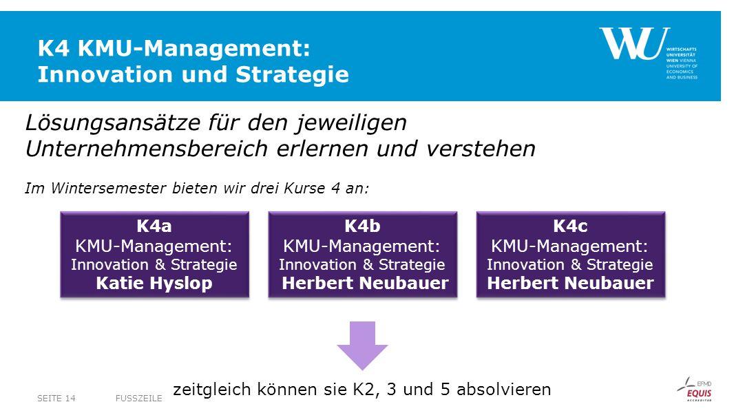 K4 KMU-Management: Innovation und Strategie FUSSZEILESEITE 14 Lösungsansätze für den jeweiligen Unternehmensbereich erlernen und verstehen Im Wintersemester bieten wir drei Kurse 4 an: K4a KMU-Management: Innovation & Strategie Katie Hyslop K4a KMU-Management: Innovation & Strategie Katie Hyslop K4b KMU-Management: Innovation & Strategie Herbert Neubauer K4b KMU-Management: Innovation & Strategie Herbert Neubauer K4c KMU-Management: Innovation & Strategie Herbert Neubauer K4c KMU-Management: Innovation & Strategie Herbert Neubauer zeitgleich können sie K2, 3 und 5 absolvieren