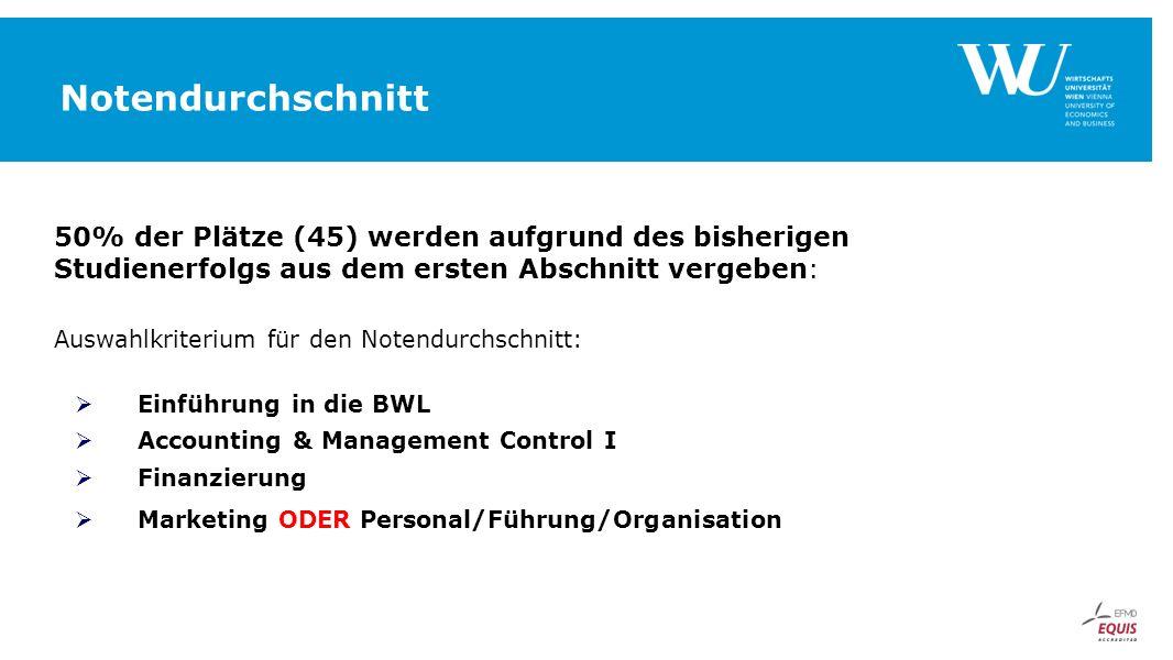 Notendurchschnitt 50% der Plätze (45) werden aufgrund des bisherigen Studienerfolgs aus dem ersten Abschnitt vergeben: Auswahlkriterium für den Notendurchschnitt:  Einführung in die BWL  Accounting & Management Control I  Finanzierung  Marketing ODER Personal/Führung/Organisation