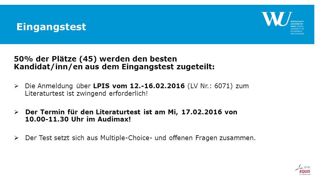 Eingangstest 50% der Plätze (45) werden den besten Kandidat/inn/en aus dem Eingangstest zugeteilt:  Die Anmeldung über LPIS vom 12.-16.02.2016 (LV Nr.: 6071) zum Literaturtest ist zwingend erforderlich.