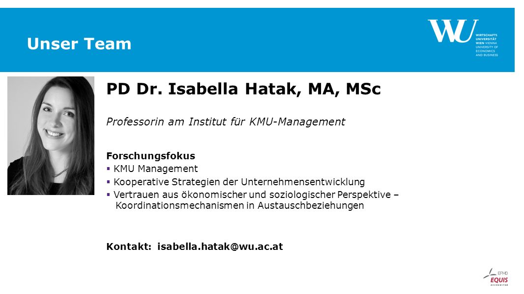 Unser Team PD Dr. Isabella Hatak, MA, MSc Professorin am Institut für KMU-Management Forschungsfokus  KMU Management  Kooperative Strategien der Unt