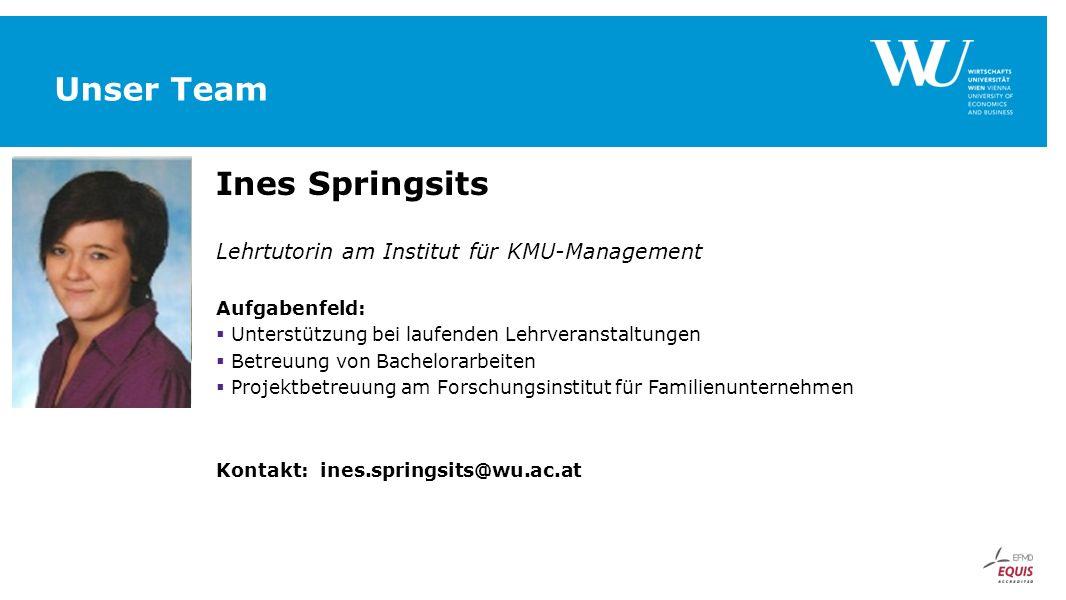 Unser Team Ines Springsits Lehrtutorin am Institut für KMU-Management Aufgabenfeld:  Unterstützung bei laufenden Lehrveranstaltungen  Betreuung von