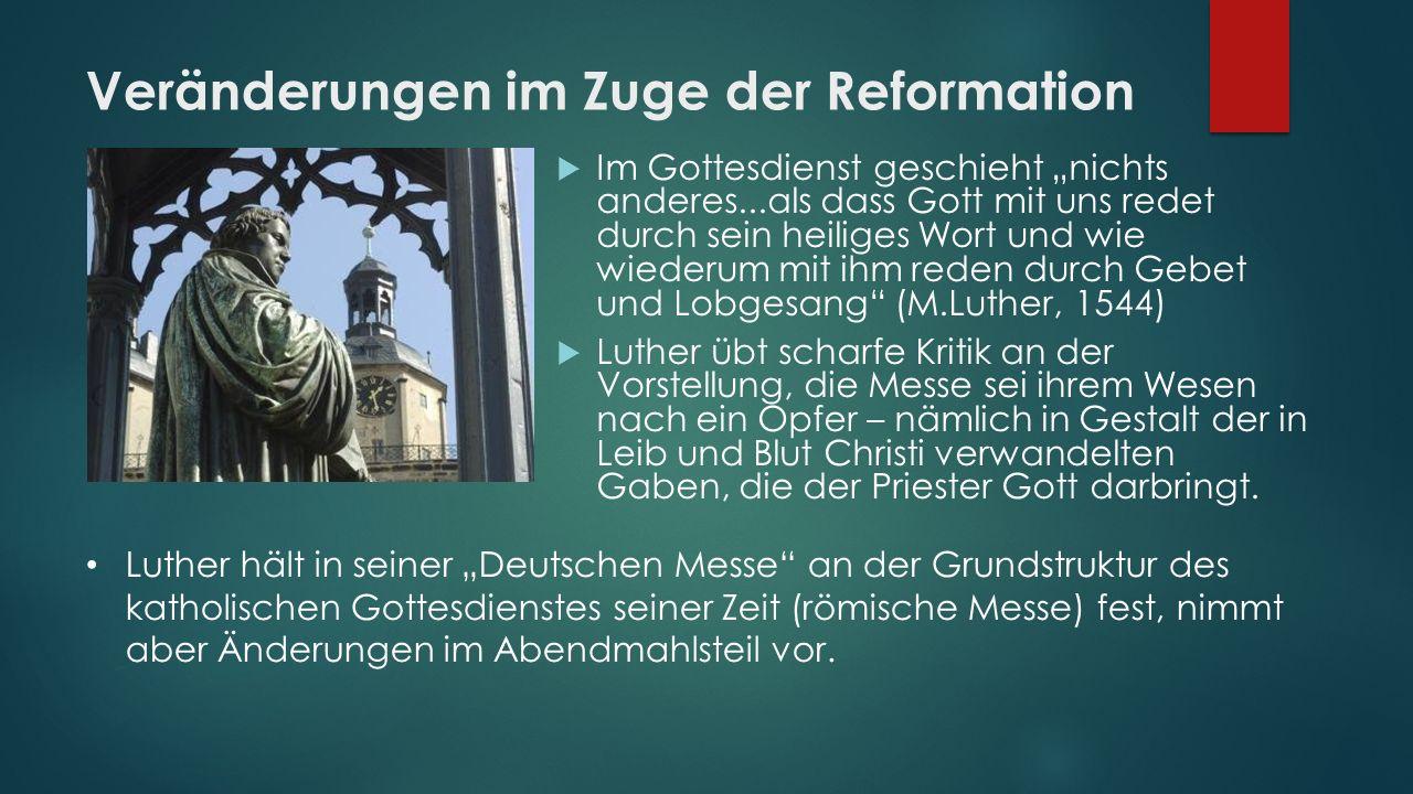 """Veränderungen im Zuge der Reformation  Im Gottesdienst geschieht """"nichts anderes...als dass Gott mit uns redet durch sein heiliges Wort und wie wiede"""