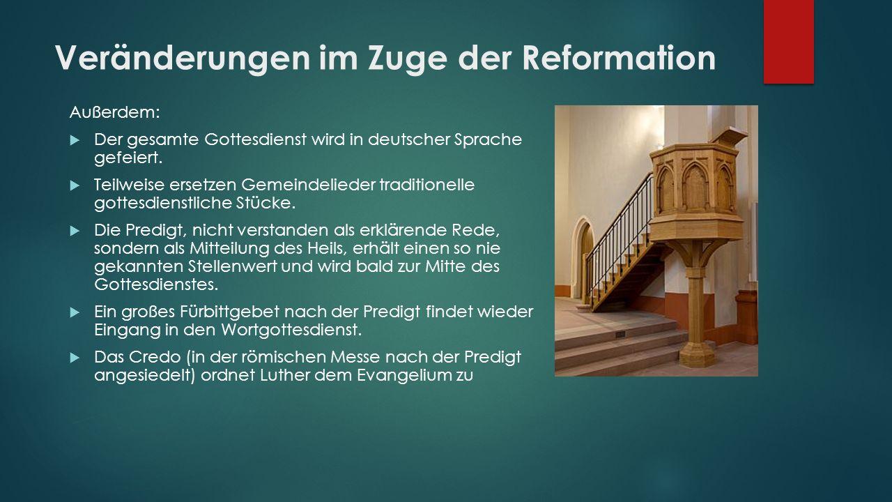Veränderungen im Zuge der Reformation Außerdem:  Der gesamte Gottesdienst wird in deutscher Sprache gefeiert.  Teilweise ersetzen Gemeindelieder tra