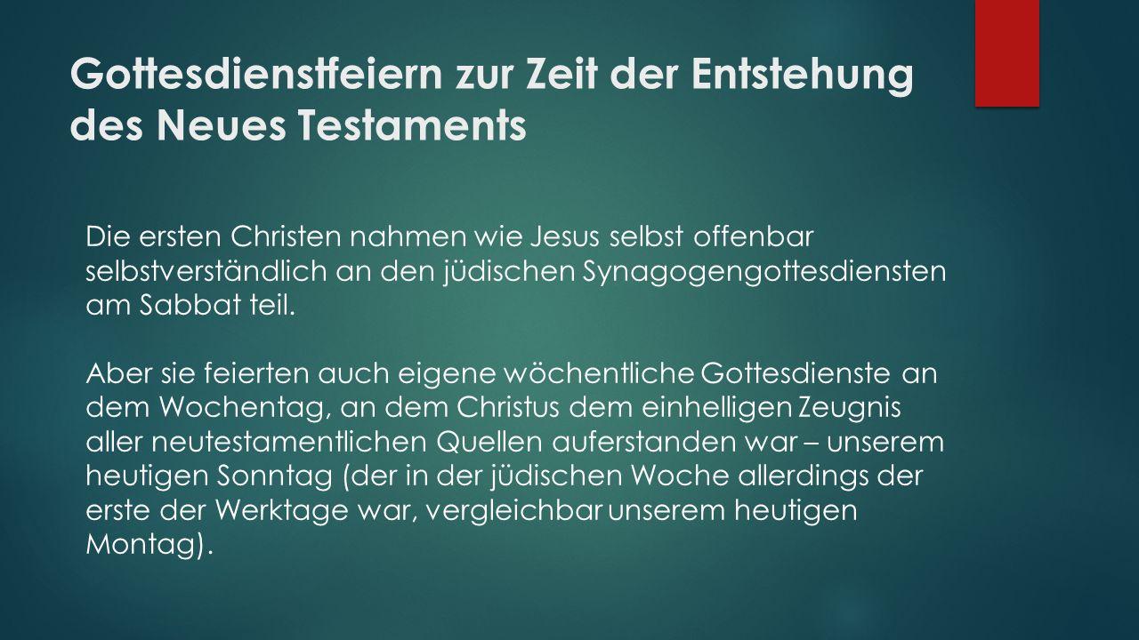 Gottesdienstfeiern zur Zeit der Entstehung des Neues Testaments Die ersten Christen nahmen wie Jesus selbst offenbar selbstverständlich an den jüdisch