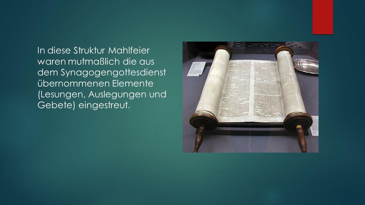 In diese Struktur Mahlfeier waren mutmaßlich die aus dem Synagogengottesdienst übernommenen Elemente (Lesungen, Auslegungen und Gebete) eingestreut.