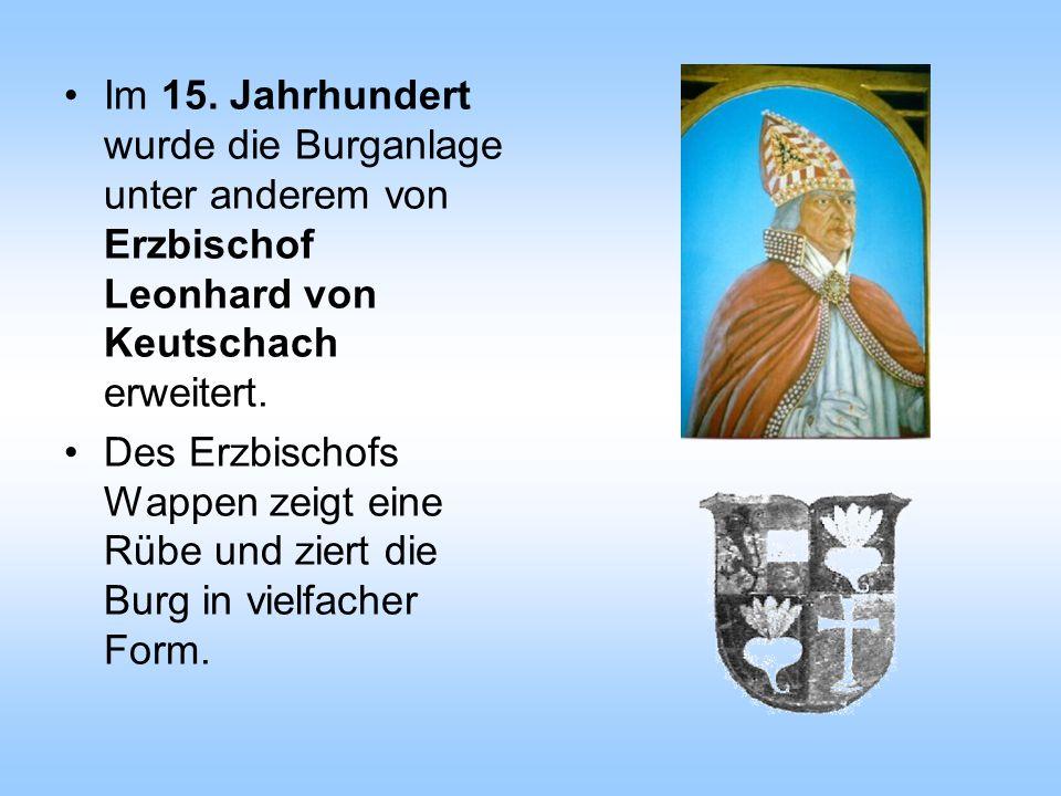 Im 15. Jahrhundert wurde die Burganlage unter anderem von Erzbischof Leonhard von Keutschach erweitert. Des Erzbischofs Wappen zeigt eine Rübe und zie