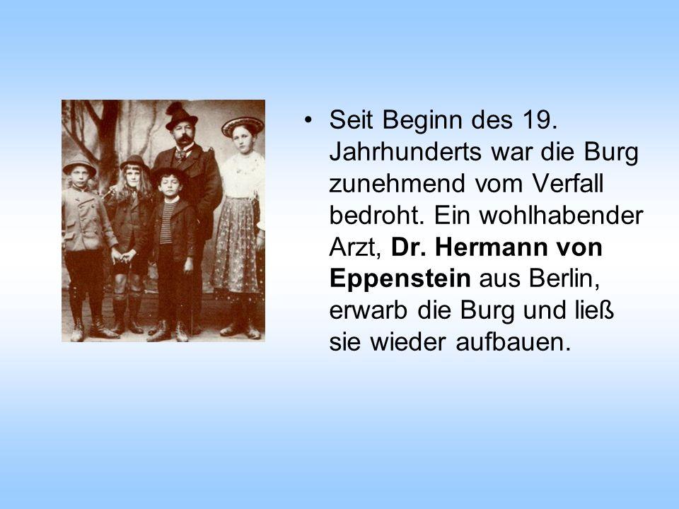 Seit Beginn des 19. Jahrhunderts war die Burg zunehmend vom Verfall bedroht. Ein wohlhabender Arzt, Dr. Hermann von Eppenstein aus Berlin, erwarb die