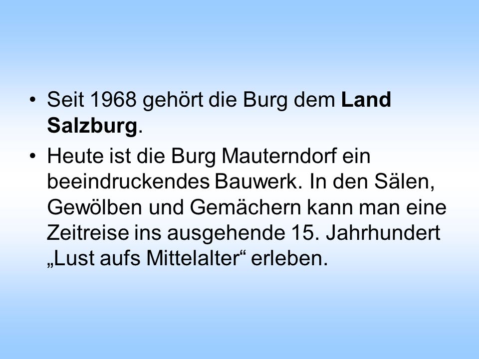 Seit 1968 gehört die Burg dem Land Salzburg. Heute ist die Burg Mauterndorf ein beeindruckendes Bauwerk. In den Sälen, Gewölben und Gemächern kann man