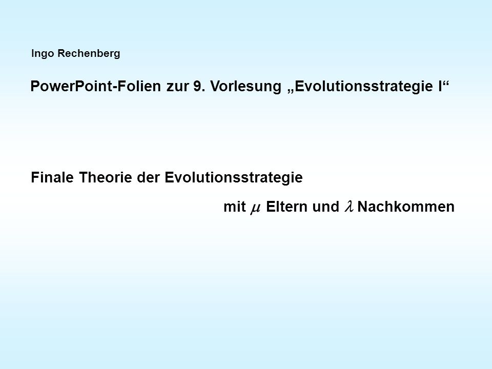 """Ingo Rechenberg PowerPoint-Folien zur 9. Vorlesung """"Evolutionsstrategie I"""" Finale Theorie der Evolutionsstrategie mit   Eltern und Nachkommen"""