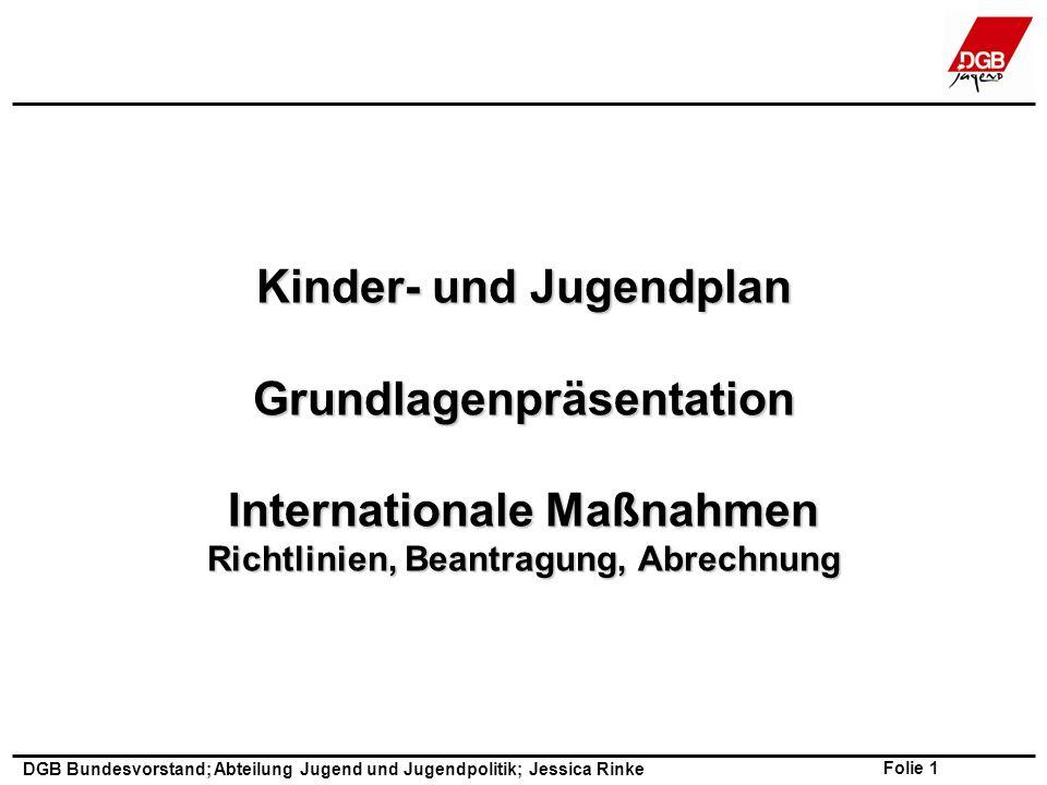 Folie 1 DGB Bundesvorstand; Abteilung Jugend und Jugendpolitik; Jessica Rinke Kinder- und Jugendplan Grundlagenpräsentation Internationale Maßnahmen Richtlinien, Beantragung, Abrechnung