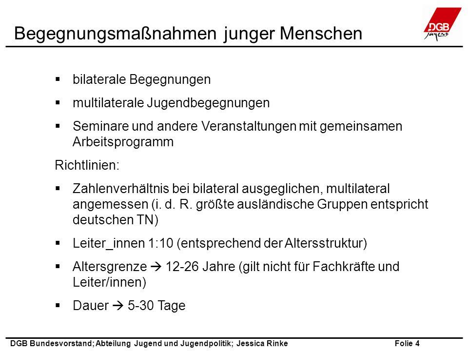 Folie 5 DGB Bundesvorstand; Abteilung Jugend und Jugendpolitik; Jessica Rinke Fachkräftemaßnahmen  bilaterale Begegnungen  multilaterale Begegnungen  Seminare, Veranstaltungen (Aus- und Fortbildungscharakter) etc.